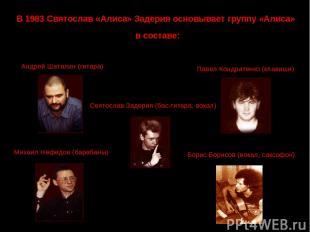 В 1983 Святослав «Алиса» Задерия основывает группу «Алиса» в составе: Андрей Шат