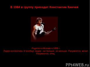 В 1984 в группу приходит Константин Кинчев Родился в Москве в 1958 г. Лидер колл