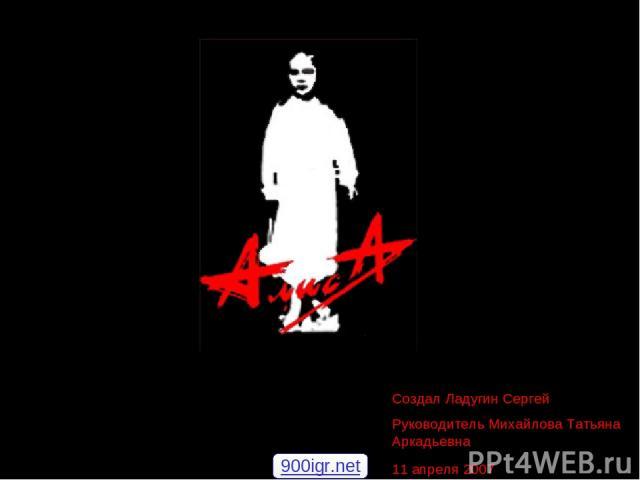 Создал Ладугин Сергей Руководитель Михайлова Татьяна Аркадьевна 11 апреля 2007 900igr.net