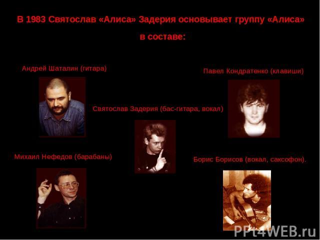 В 1983 Святослав «Алиса» Задерия основывает группу «Алиса» в составе: Андрей Шаталин (гитара) Павел Кондратенко (клавиши) Михаил Нефедов (барабаны) Борис Борисов (вокал, саксофон). Святослав Задерия (бас-гитара, вокал)