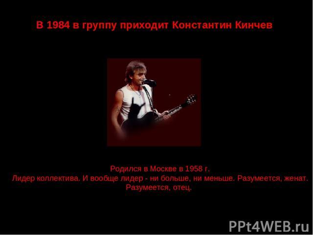 В 1984 в группу приходит Константин Кинчев Родился в Москве в 1958 г. Лидер коллектива. И вообще лидер - ни больше, ни меньше. Разумеется, женат. Разумеется, отец.