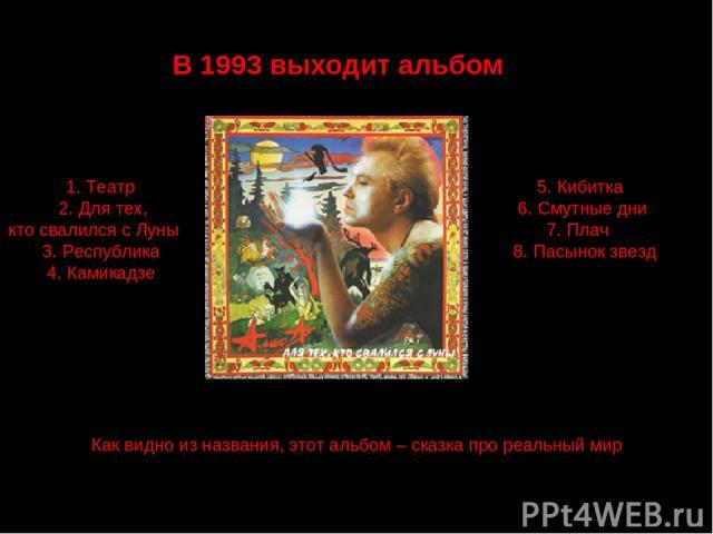 В 1993 выходит альбом 1. Театр 2. Для тех, кто свалился с Луны 3. Республика 4. Камикадзе 5. Кибитка 6. Смутные дни 7. Плач 8. Пасынок звезд Как видно из названия, этот альбом – сказка про реальный мир