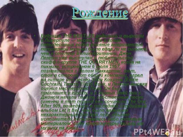Будущие THE BEATLES родились и выросли в Ливерпуле — месте, где в конце пятидесятых годов влияние американской популярной музыки было едва ли не сильнее, чем в столице Великобритании. Джон Леннон уже выступал в любительской скиффл-группе THE QUARRYM…
