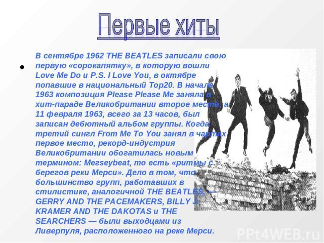 В сентябре 1962 THE BEATLES записали свою первую «сорокапятку», в которую вошли Love Me Do и P.S. I Love You, в октябре попавшие в национальный Тор20. В начале 1963 композиция Please Please Me заняла в хит-параде Великобритании второе место, а 11 фе…