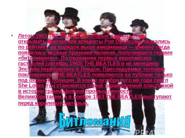 Летом 1963 THE BEATLES, которые должны были открывать британские концерты Роя Орбисона, оказались по рейтингу на порядок выше американца — именно тогда появились первые признаки явления, получившего термин «битломания»». По окончании первых европейс…