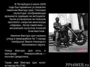 В Петербурге в июле 2009 года был временно установлен памятник Виктору Цою. Гипс