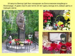 19 августа Виктор Цой был похоронен на Богословском кладбище в Ленинграде. И даж