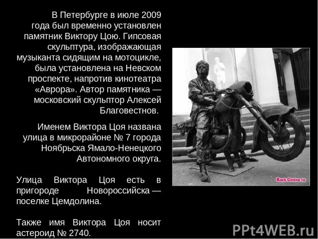 В Петербурге в июле 2009 года был временно установлен памятник Виктору Цою. Гипсовая скульптура, изображающая музыканта сидящим на мотоцикле, была установлена на Невском проспекте, напротив кинотеатра «Аврора». Автор памятника— московский скульптор…