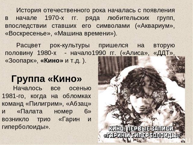 История отечественного рока началась с появления в начале 1970-х гг. ряда любительских групп, впоследствии ставших его символами («Аквариум», «Воскресенье», «Машина времени»). Расцвет рок-культуры пришелся на вторую половину 1980-х - начало1990 гг. …