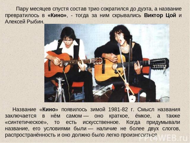 Пару месяцев спустя состав трио сократился до дуэта, а название превратилось в «Кино», - тогда за ним скрывались Виктор Цой и Алексей Рыбин. Название «Кино» появилось зимой 1981-82 г. Смысл названия заключается в нём самом— оно краткое, ёмкое, а та…