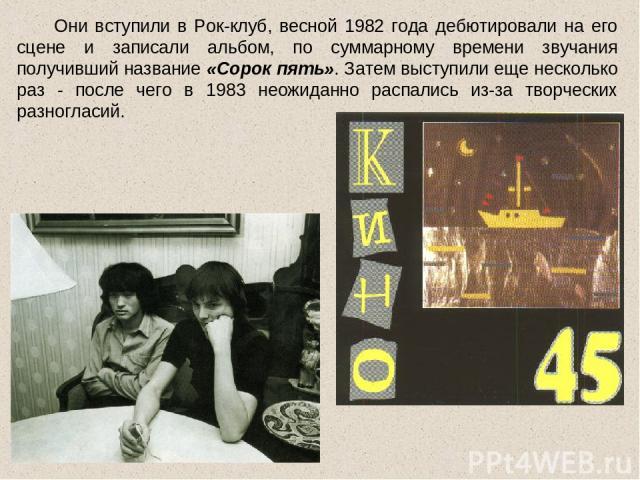 Они вступили в Рок-клуб, весной 1982 года дебютировали на его сцене и записали альбом, по суммарному времени звучания получивший название «Сорок пять». Затем выступили еще несколько раз - после чего в 1983 неожиданно распались из-за творческих разно…