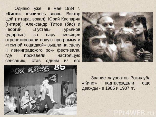 Однако, уже в мае 1984 г. «Кино» появилось вновь. Виктор Цой (гитара, вокал); Юрий Каспарян (гитара); Александр Титов (бас) и Георгий «Густав» Гурьянов (ударные) за пару месяцев отрепетировали новую программу и «темной лошадкой» вышли на сцену II ле…
