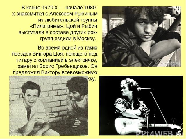 В конце 1970-х— начале 1980-х знакомится с Алексеем Рыбиным из любительской группы «Пилигримы». Цой и Рыбин выступали в составе других рок-групп ездили в Москву. Во время одной из таких поездок Виктора Цоя, поющего под гитару с компанией в электрич…