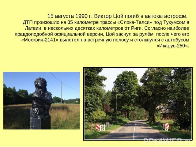 15 августа 1990 г. Виктор Цой погиб в автокатастрофе. ДТП произошло на 35 километре трассы «Слока-Талси» под Тукумсом в Латвии, в нескольких десятках километров от Риги. Согласно наиболее правдоподобной официальной версии, Цой заснул за рулём, после…