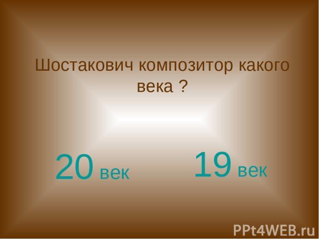 Шостакович композитор какого века ? 20 век 19 век