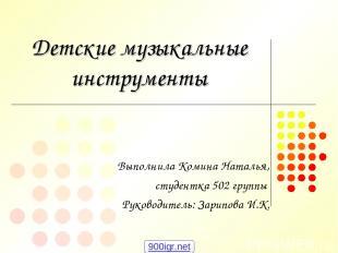 Детские музыкальные инструменты Выполнила Комина Наталья, студентка 502 группы Р