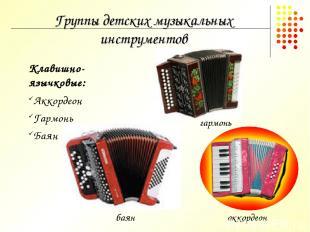 Группы детских музыкальных инструментов Клавишно-язычковые: Аккордеон Гармонь Ба