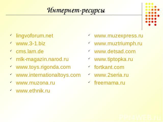 Интернет-ресурсы lingvoforum.net www.3-1.biz cms.lam.de mlk-magazin.narod.ru www.toys.rigonda.com www.internationaltoys.com www.muzona.ru www.ethnik.ru www.muzexpress.ru www.muztriumph.ru www.detsad.com www.tiptopka.ru fortkant.com www.2seria.ru fre…