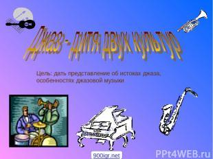 Цель: дать представление об истоках джаза, особенностях джазовой музыки 900igr.n