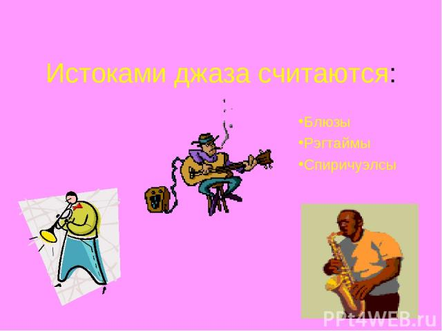 Истоками джаза считаются: Блюзы Рэгтаймы Спиричуэлсы