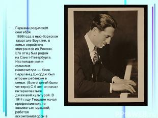 Гершвин родился26 сентебря 1898годавнью-йоркском кварталеБруклин, в семье е