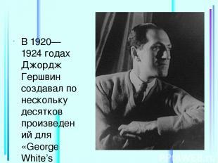 В 1920—1924 годах Джордж Гершвин создавал по нескольку десятков произведений для