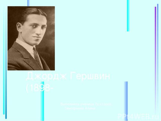 Джордж Гершвин (1898- Выполнила ученица 7в класса: Тимофеева Алина