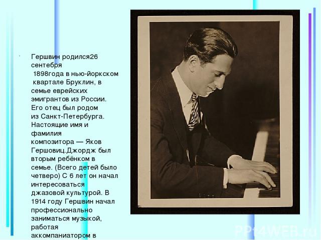 Гершвин родился26 сентебря 1898годавнью-йоркском кварталеБруклин, в семье еврейских эмигрантов изРоссии. Его отец был родом изСанкт-Петербурга. Настоящие имя и фамилия композитора—Яков Гершовиц.Джордж был вторым ребёнком в семье. (Всего де…