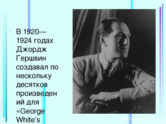 В 1920—1924 годах Джордж Гершвин создавал по нескольку десятков произведений для «George White's Scandals», а в 1922 году написал даже настоящую оперу— «Blue Monday» (известную как «135th Street»), после премьеры которой был приглашен в джаз-бэнд П…