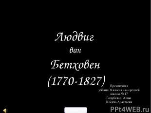 Людвиг ван Бетховен (1770-1827) Презентация учениц 8 класса «а» средней школы №