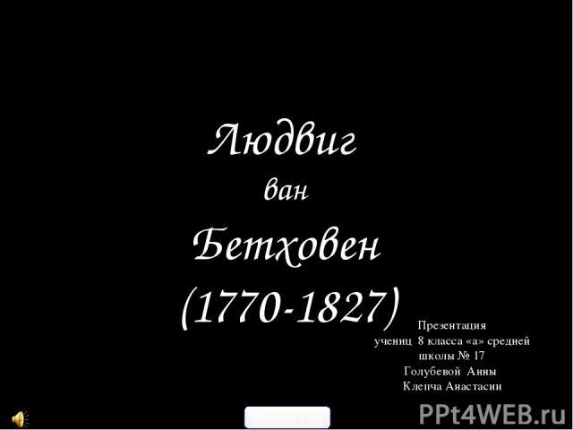 Людвиг ван Бетховен (1770-1827) Презентация учениц 8 класса «а» средней школы № 17 Голубевой Анны Клепча Анастасии 5klass.net