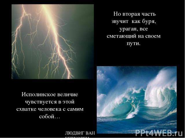 ЛЮДВИГ ВАН БЕТХОВЕН Но вторая часть звучит как буря, ураган, все сметающий на своем пути. Исполинское величие чувствуется в этой схватке человека с самим собой…