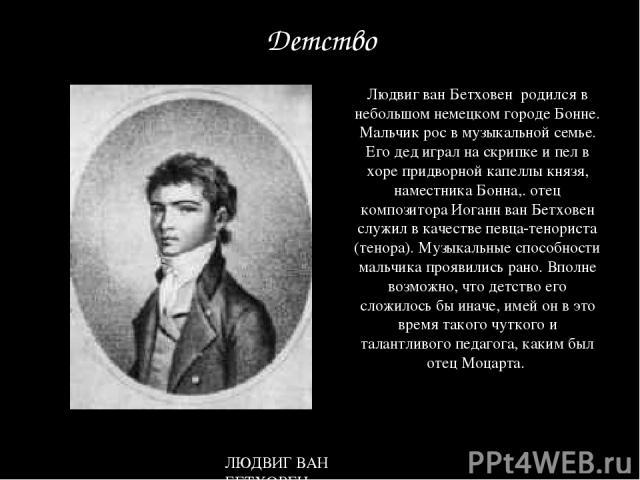Людвиг ван Бетховен родился в небольшом немецком городе Бонне. Мальчик рос в музыкальной семье. Его дед играл на скрипке и пел в хоре придворной капеллы князя, наместника Бонна,. отец композитора Иоганн ван Бетховен служил в качестве певца-тенориста…