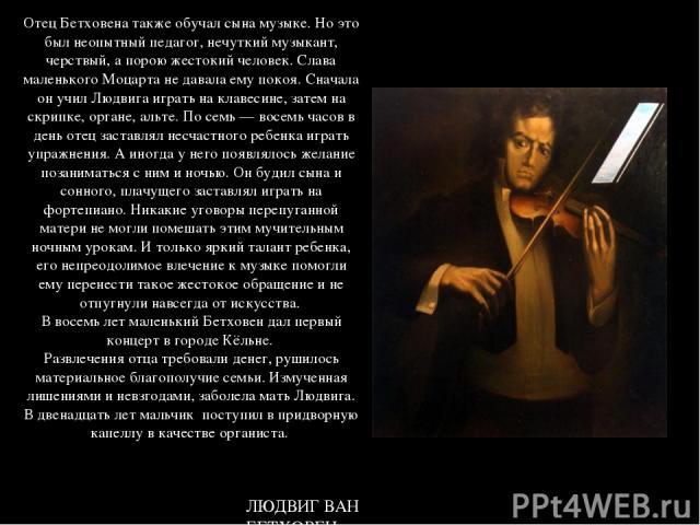 Отец Бетховена также обучал сына музыке. Но это был неопытный педагог, нечуткий музыкант, черствый, а порою жестокий человек. Слава маленького Моцарта не давала ему покоя. Сначала он учил Людвига играть на клавесине, затем на скрипке, органе, альте.…