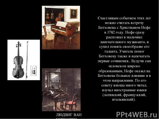Счастливым событием этих лет можно считать встречу Бетховена с Христианом Нефе в 1782 году. Нефе сразу распознал в мальчике замечательного музыканта, и сумел понять своеобразие его таланта. Учитель помог Бетховену также и напечатать первые сочинения…