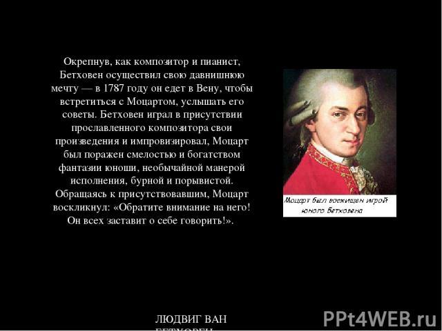 Окрепнув, как композитор и пианист, Бетховен осуществил свою давнишнюю мечту — в 1787 году он едет в Вену, чтобы встретиться с Моцартом, услышать его советы. Бетховен играл в присутствии прославленного композитора свои произведения и импровизировал,…