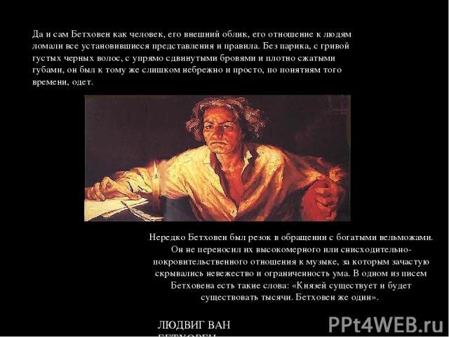 Да и сам Бетховен как человек, его внешний облик, его отношение к людям ломали все установившиеся представления и правила. Без парика, с гривой густых черных волос, с упрямо сдвинутыми бровями и плотно сжатыми губами, он был к тому же слишком небреж…
