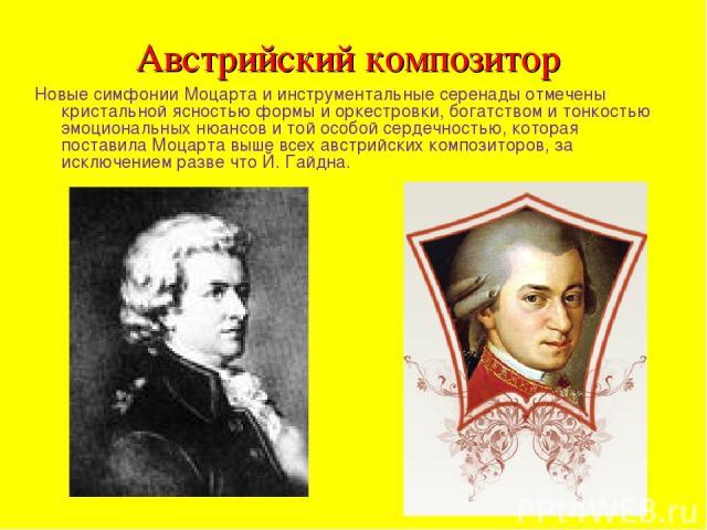 Австрийский композитор Новые симфонии Моцарта и инструментальные серенады отмечены кристальной ясностью формы и оркестровки, богатством и тонкостью эмоциональных нюансов и той особой сердечностью, которая поставила Моцарта выше всех австрийских комп…