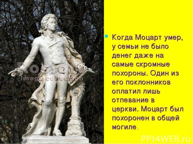 Когда Моцарт умер, у семьи не было денег даже на самые скромные похороны. Один из его поклонников оплатил лишь отпевание в церкви. Моцарт был похоронен в общей могиле.
