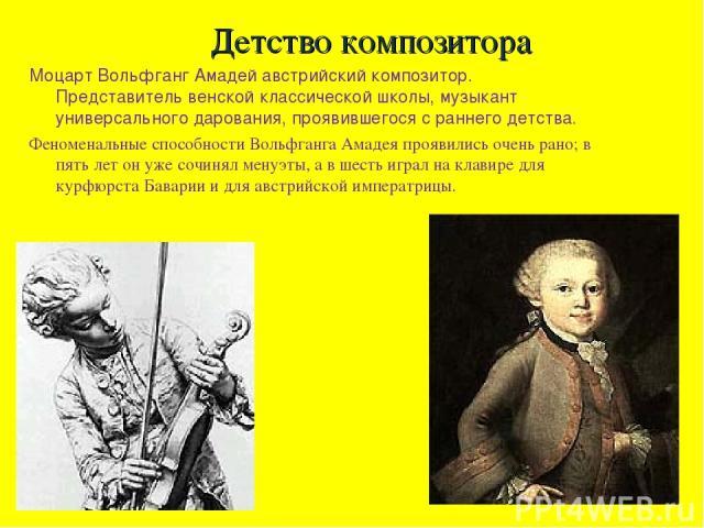 Детство композитора Моцарт Вольфганг Амадей австрийский композитор. Представитель венской классической школы, музыкант универсального дарования, проявившегося с раннего детства. Феноменальные способности Вольфганга Амадея проявились очень рано; в пя…