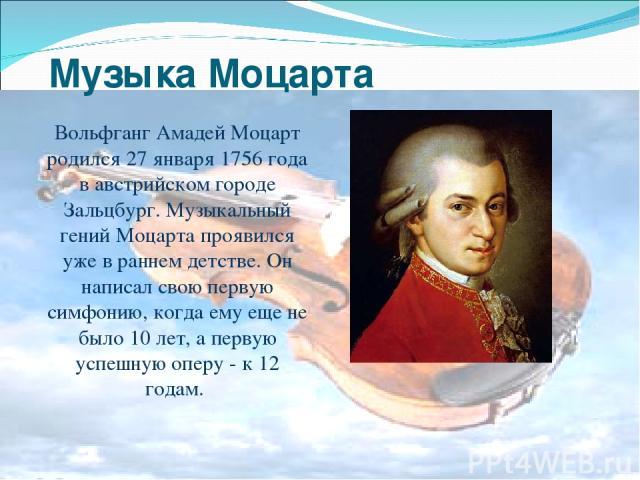 Музыка Моцарта Вольфганг Амадей Моцарт родился 27 января 1756 года в австрийском городе Зальцбург. Музыкальный гений Моцарта проявился уже в раннем детстве. Он написал свою первую симфонию, когда ему еще не было 10 лет, а первую успешную оперу - к 1…