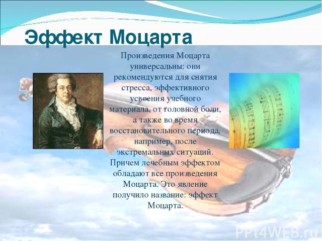 Эффект Моцарта Произведения Моцарта универсальны: они рекомендуются для снятия стресса, эффективного усвоения учебного материала, от головной боли, а также во время восстановительного периода, например, после экстремальных ситуаций. Причем лечебным …