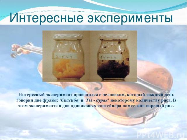 Интересные эксперименты Интересный эксперимент проводился с человеком, который каждый день говорил две фразы: 'Спасибо' и 'Ты - дурак' некоторому количеству риса. В этом эксперименте в два одинаковых контейнера поместили вареный рис.