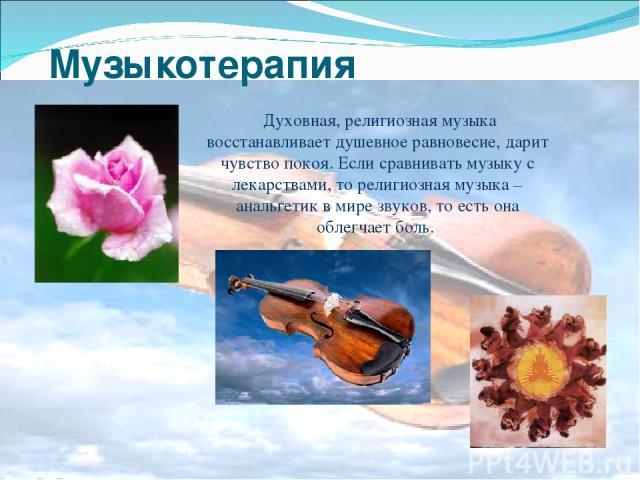 Музыкотерапия Духовная, религиозная музыка восстанавливает душевное равновесие, дарит чувство покоя. Если сравнивать музыку с лекарствами, то религиозная музыка – анальгетик в мире звуков, то есть она облегчает боль.