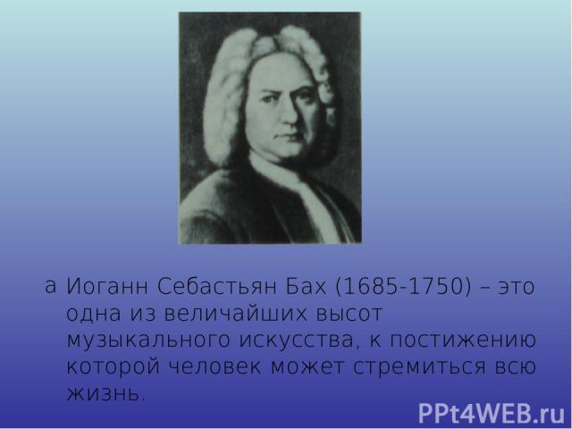 Иоганн Себастьян Бах (1685-1750) – это одна из величайших высот музыкального искусства, к постижению которой человек может стремиться всю жизнь.