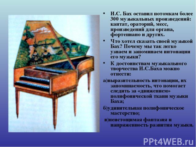 И.С. Бах оставил потомкам более 300 музыкальных произведений: кантат, ораторий, месс, произведений для органа, фортепиано и других. Что хотел сказать своей музыкой Бах? Почему мы так легко узнаем и запоминаем интонации его музыки? К достоинствам муз…