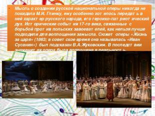 Мысль о создании русской национальной оперы никогда не покидала М.И. Глинку, ему