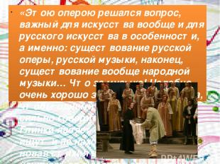 «Этою оперою решался вопрос, важный для искусства вообще и для русского искусств