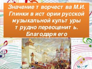 Значение творчества М.И. Глинки в истории русской музыкальной культуры трудно пе