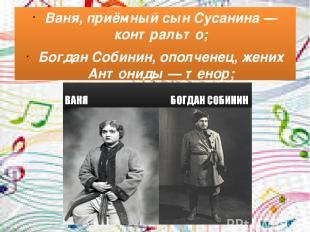 Ваня, приёмный сын Сусанина— контральто; Богдан Собинин, ополченец, жених Антон